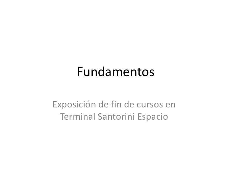 Fundamentos<br />Exposición de fin de cursos en Terminal Santorini Espacio<br />