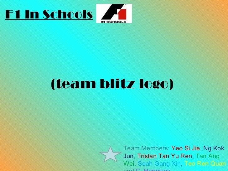 (team blitz logo) F1 In Schools Team Members:  Yeo Si Jie ,  Ng Kok Jun ,  Tristan Tan Yu Ren ,  Tan Ang Wei ,  Seah Gang ...