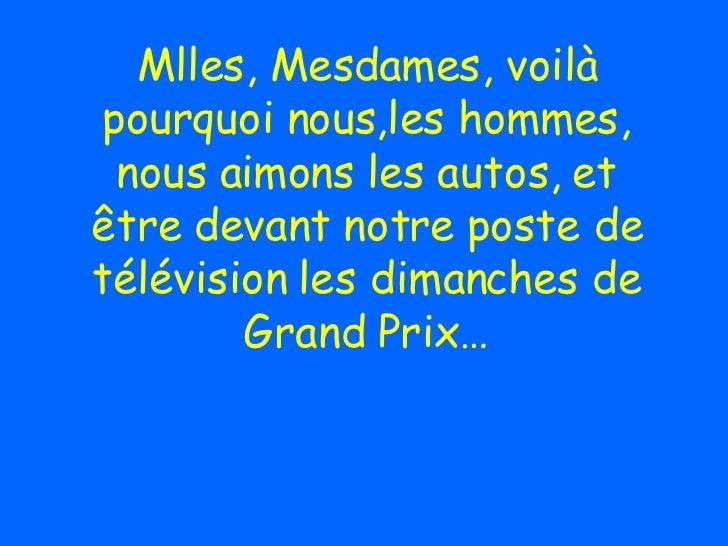 Mlles, Mesdames, voilà pourquoi nous,les hommes, nous aimons les autos, et être devant notre poste de télévision les diman...