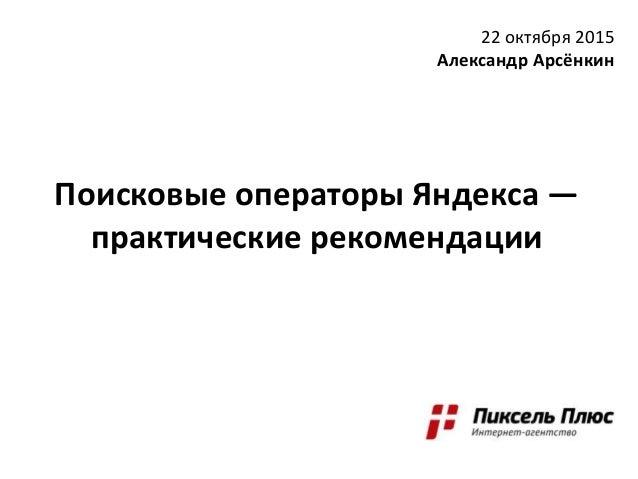 Поисковые операторы Яндекса — практические рекомендации 22 октября 2015 Александр Арсёнкин