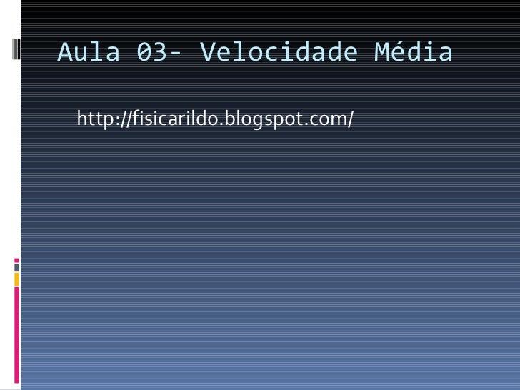 Aula 03- Velocidade Média <ul><li>http://fisicarildo.blogspot.com/ </li></ul>