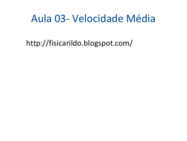 Aula 03- Velocidade Médiahttp://fisicarildo.blogspot.com/