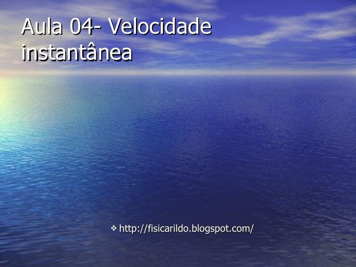 Aula 04- Velocidade  instantânea <ul><ul><ul><ul><ul><li>http://fisicarildo.blogspot.com/ </li></ul></ul></ul></ul></ul>