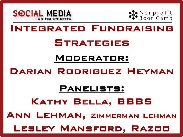 Integrated Fundraising Strategies Moderator: Darian Rodriguez Heyman Panelists: Kathy Bella, BBBS Ann Lehman, Zimmerman Le...