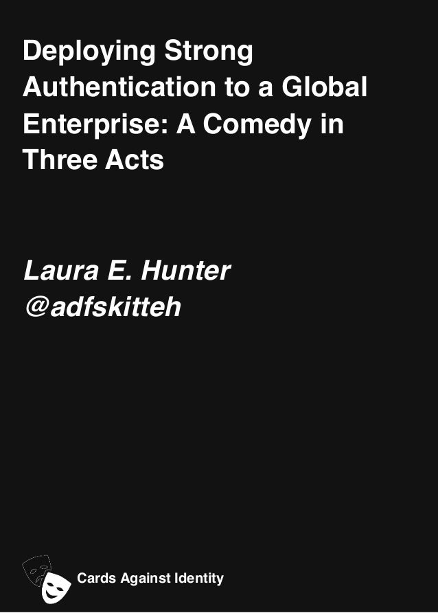 Deploying Strong Authentication to a Global Enterprise: A Comedy in Three Acts Laura E. Hunter @adfskitteh Cards Against I...