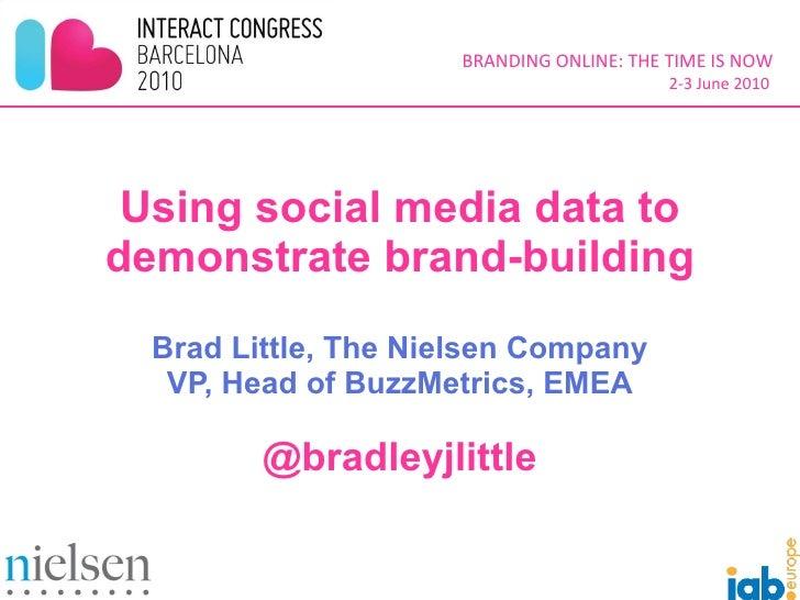 Using social media data to demonstrate brand-building Brad Little, The Nielsen Company VP, Head of BuzzMetrics, EMEA @brad...