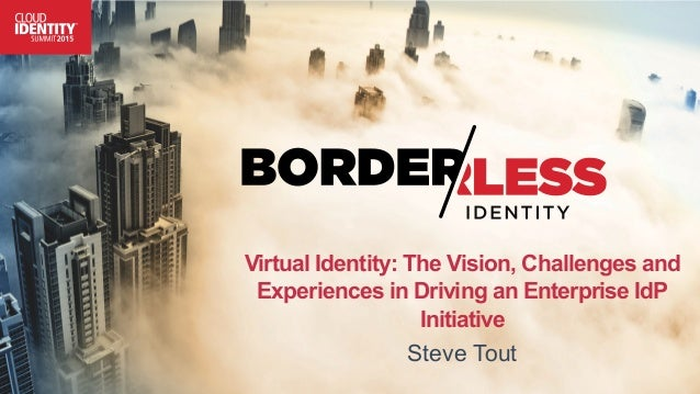 Virtual Identity: The Vision, Challenges and Experiences in Driving an Enterprise IdP Initiative Steve Tout