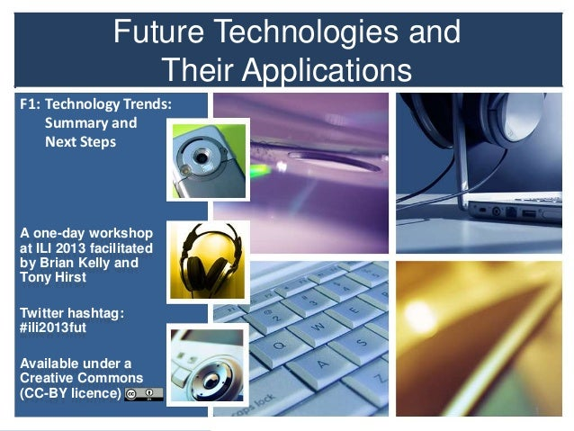 Future Technologies and Their Applications F1: Technology Trends: Summary and Next Steps  A one-day workshop at ILI 2013 f...