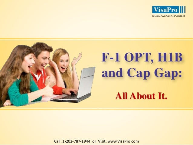 F-1 OPT, H1B  and Cap Gap:  All About It.  Call: 1-202-787-1944 or Visit: www.VisaPro.com