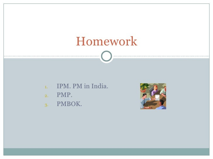 <ul><ul><li>IPM. PM in India. </li></ul></ul><ul><ul><li>PMP. </li></ul></ul><ul><ul><li>PMBOK. </li></ul></ul>Homework