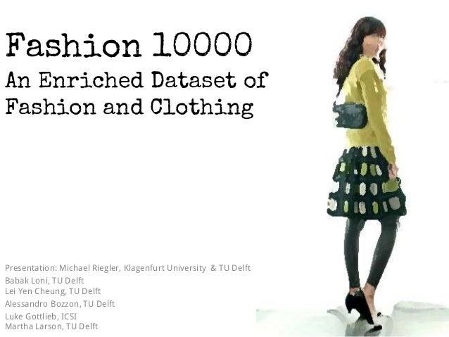 Fashion 10000 An Enriched Dataset of Fashion and Clothing Presentation: Michael Riegler, Klagenfurt University & TU Delft ...