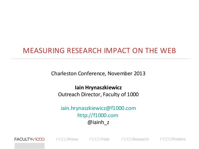 MEASURING RESEARCH IMPACT ON THE WEB Charleston Conference, November 2013 Iain Hrynaszkiewicz Outreach Director, Faculty o...