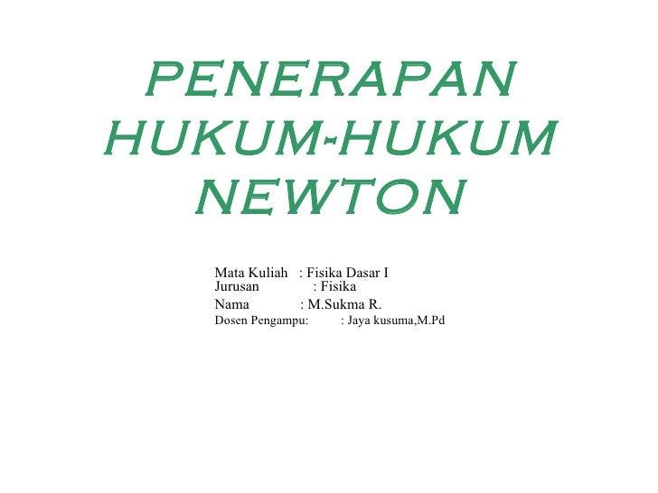 PENERAPAN HUKUM-HUKUM NEWTON Mata Kuliah  : Fisika Dasar I Jurusan    : Fisika  Nama  : M.Sukma R. Dosen Pengampu:  : Jaya...