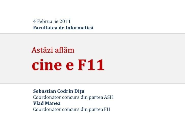 4 Februarie 2011Facultatea de InformaticăAstăzi aflămcine e F11Sebastian Codrin DiţuCoordonator concurs din partea ASIIVla...