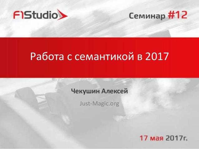 Работа с семантикой в 2017 Чекушин Алексей Just-Magic.org