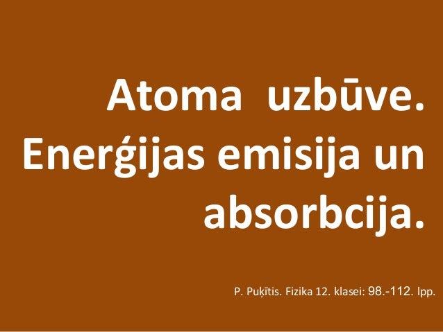 Atoma uzbūve. Enerģijas emisija un absorbcija. P. Puķītis. Fizika 12. klasei: 98.-112. lpp.