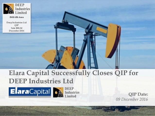 Elara Capital Successfully Closes QIP for DEEP Industries Ltd QIP Date: 09 December 2016 INR 638.4 mn Deep Industries Ltd ...