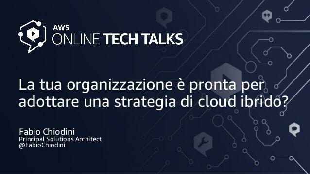 La tua organizzazione è pronta per adottare una strategia di cloud ibrido? Fabio Chiodini Principal Solutions Architect @F...