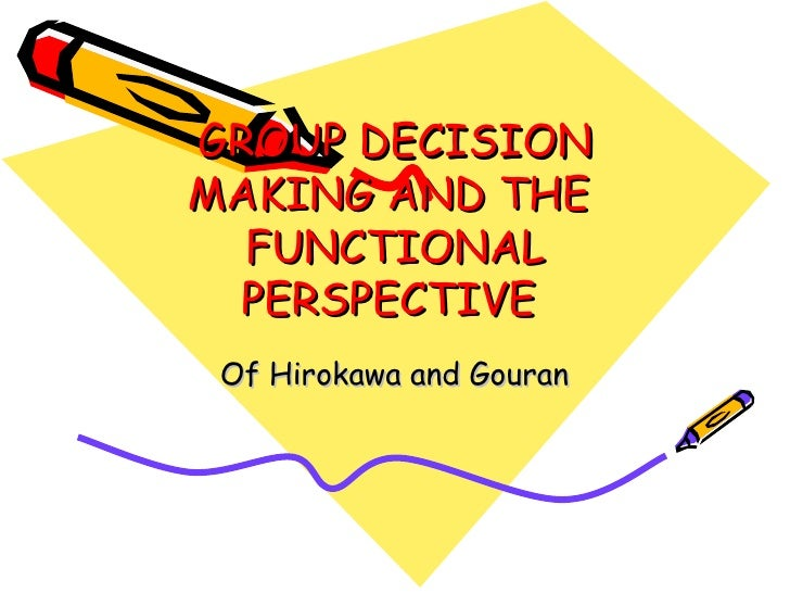 GROUP DECISION MAKING AND THE  FUNCTIONAL PERSPECTIVE  Of Hirokawa and Gouran