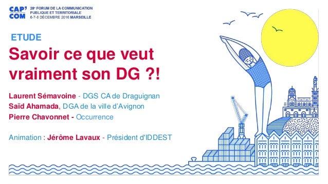 Savoir ce que veut vraiment son DG ?! Laurent Sémavoine - DGS CA de Draguignan Saïd Ahamada, DGA de la ville d'Avignon Pie...