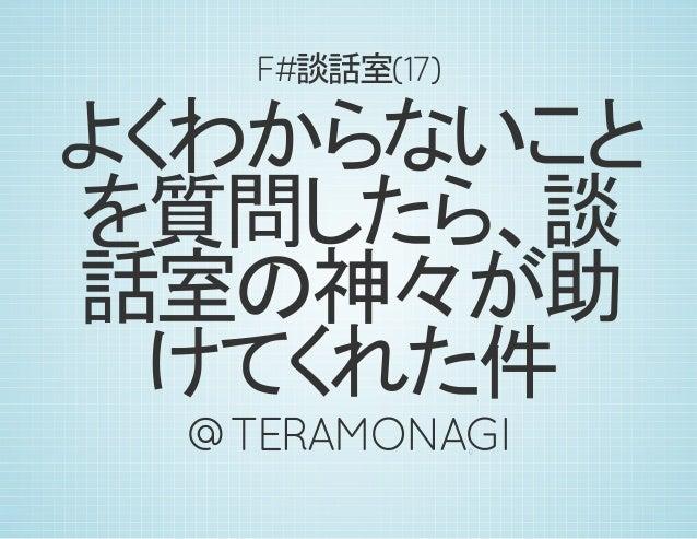 F#談話室(17) よくわからないこと を質問したら、談 話室の神々が助 けてくれた件 @TERAMONAGI0