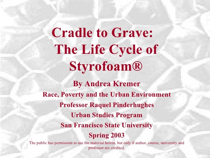 Cradle to Grave:  The Life Cycle of Styrofoam ® By Andrea Kremer Race, Poverty and the Urban Environment Professor Raquel ...