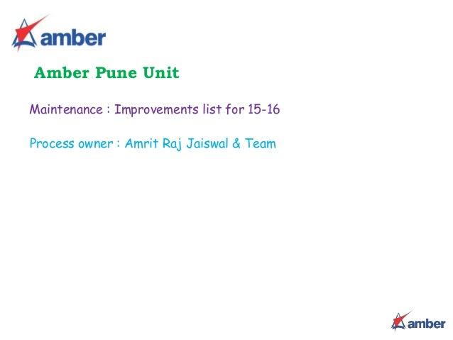 Maintenance : Improvements list for 15-16 Amber Pune Unit Process owner : Amrit Raj Jaiswal & Team