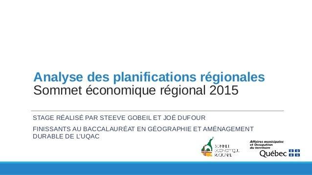 Analyse des planifications régionales Sommet économique régional 2015 STAGE RÉALISÉ PAR STEEVE GOBEIL ET JOÉ DUFOUR FINISS...