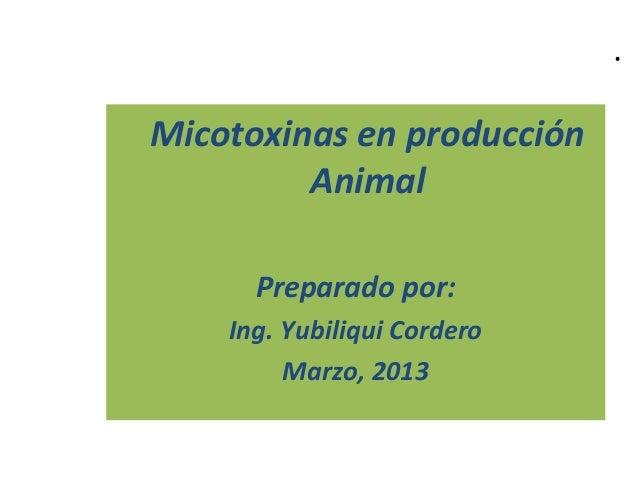 Micotoxinas en producción Animal Preparado por: Ing. Yubiliqui Cordero Marzo, 2013 .