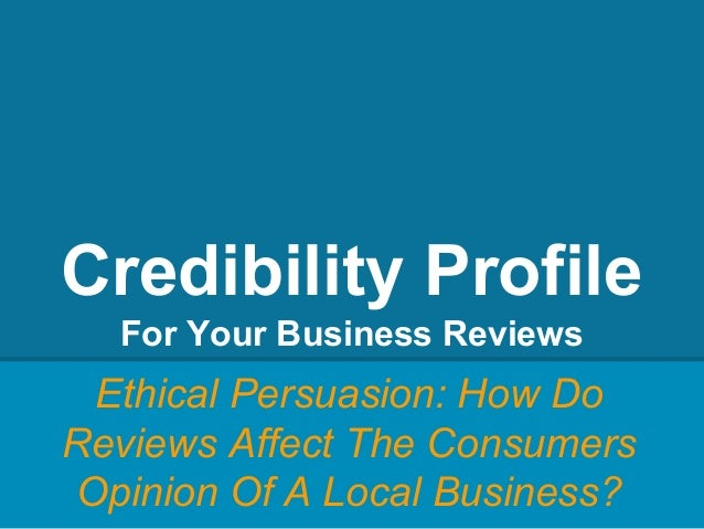Credibility Profile For Your Business Reviews Ethical Persuasion: How Do Reviews Affect The Consumers Opinion Of A Local B...