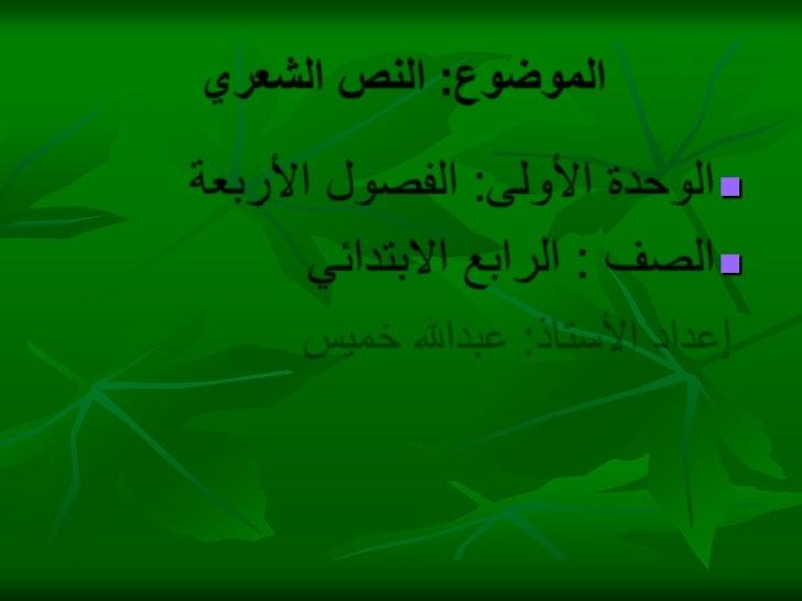 الموضوع: النص الشعري     <br />الوحدة الأولى: الفصول الأربعة<br />الصف : الرابع الابتدائي<br />إعداد الأستاذ: عبدالله خميس...
