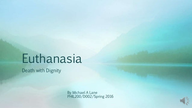 Euthanasia Death with Dignity By Michael A Lane PHIL200/D002/Spring 2016