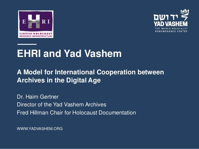 WWW.YADVASHEM.ORG EHRI and Yad Vashem A Model for International Cooperation between Archives in the Digital Age Dr. Haim G...