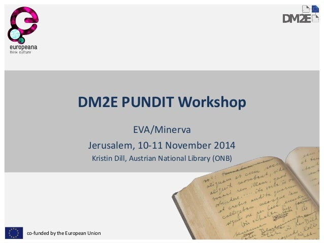 co-funded by the European Union  DM2E PUNDIT Workshop  EVA/Minerva  Jerusalem, 10-11 November 2014  Kristin Dill, Austrian...