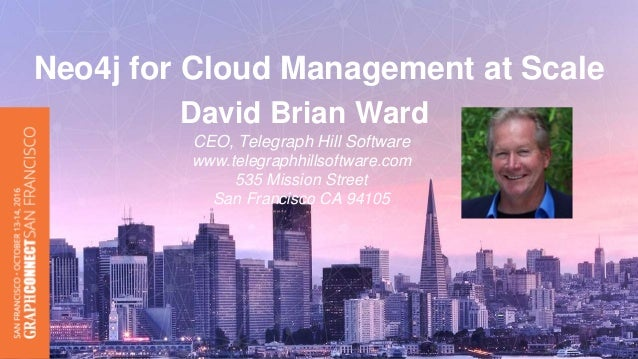 David Brian Ward CEO, Telegraph Hill Software www.telegraphhillsoftware.com 535 Mission Street San Francisco CA 94105 Neo4...