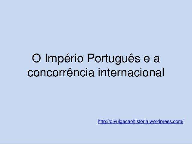 O Império Português e a concorrência internacional  http://divulgacaohistoria.wordpress.com/