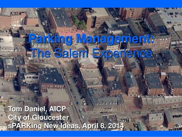 Parking Management: The Salem Experience Tom Daniel, AICP City of Gloucester sPARKing New Ideas, April 8, 2014