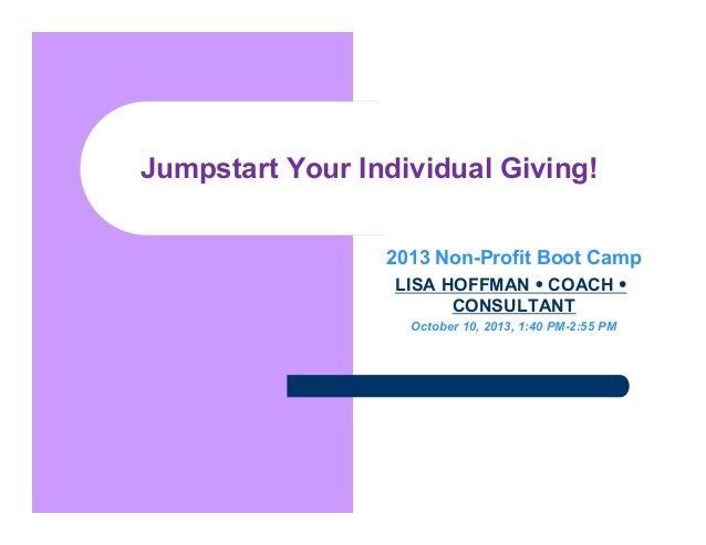 Jumpstart Your Individual Giving! 2013 Non-Profit Boot Camp LISA HOFFMAN • COACH • CONSULTANT October 10, 2013, 1:40 PM-2:...