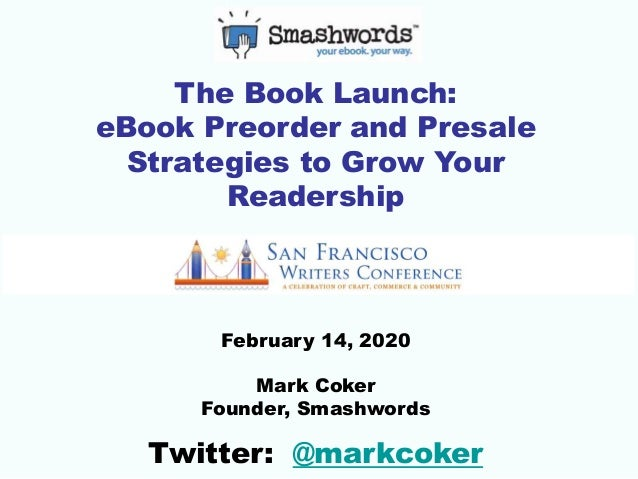 The Book Launch: eBook Preorder and Presale Strategies to Grow Your Readership February 14, 2020 Mark Coker Founder, Smash...
