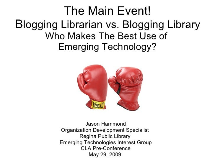 The Main Event!  B logging Librarian vs. Blogging Library  Who Makes The Best Use of  Emerging Technology? Jason Hammond O...