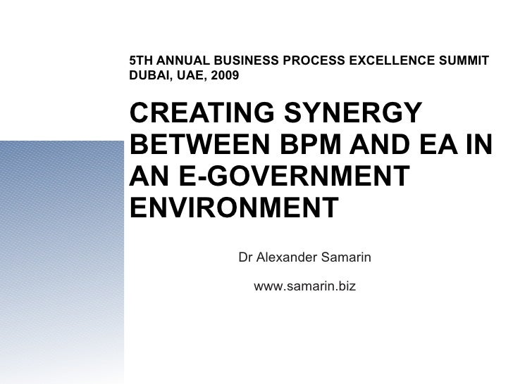5TH ANNUAL BUSINESS PROCESS EXCELLENCE SUMMIT DUBAI, UAE, 2009 CREATING SYNERGY BETWEEN BPM AND EA IN AN E-GOVERNMENT ENVI...