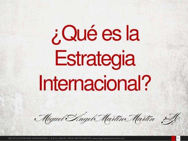 311QUÉ ES LA ESTRATEGIA INTERNACIONAL  © 2015  MIGUEL ÁNGEL MARTÍN MARTÍN  www.miguelangelmartinmartin.com ¿Qué es la E...