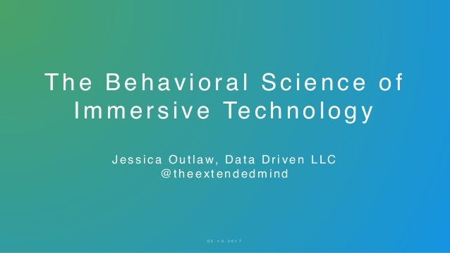 The Behavioral Science of Immersive Technology Jessica Out la w, Data Driven LL C @ t h e e x t e n d e d m i n d 0 5 . 1 ...