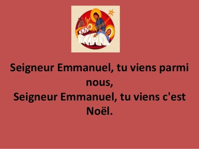Seigneur Emmanuel, tu viens parmi nous, Seigneur Emmanuel, tu viens c'est No�l.