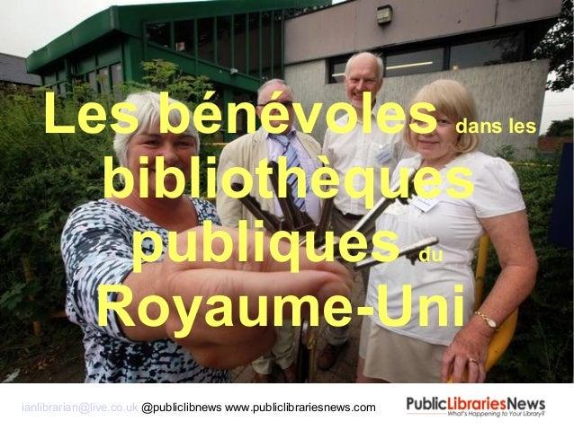 Les bénévoles dans les bibliothèques publiques du Royaume-Uni ianlibrarian@live.co.uk @publiclibnews www.publiclibrariesne...