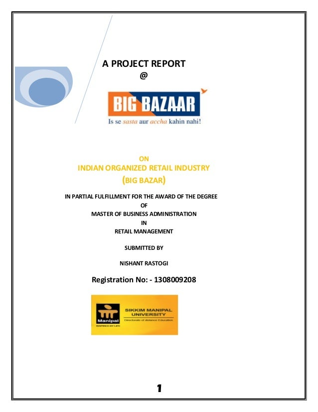 A PROJECT REPORT @ ON INDIAN ORGANIZED RETAIL INDUSTRY (BIG BAZAR) IN PARTIAL FULFILLMENT FOR THE AWARD OF THE DEGREE OF M...