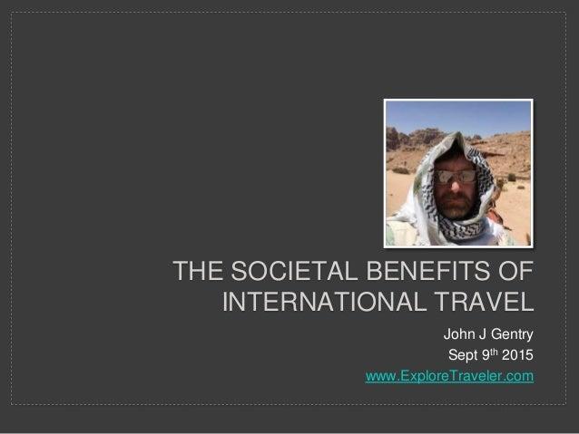 John J Gentry Sept 9th 2015 www.ExploreTraveler.com THE SOCIETAL BENEFITS OF INTERNATIONAL TRAVEL