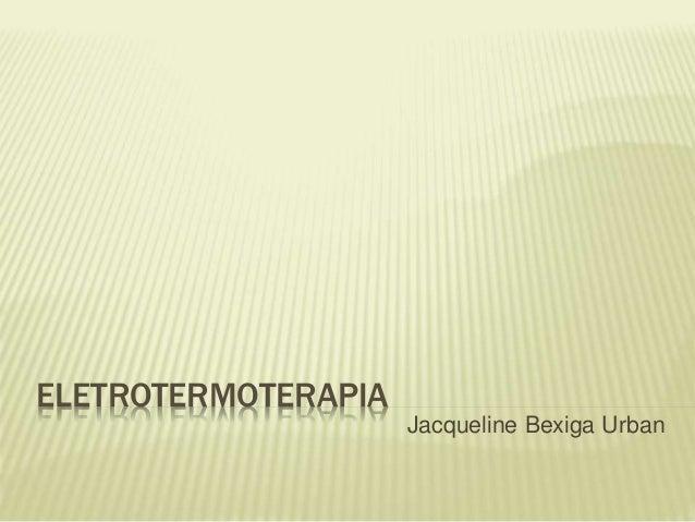 ELETROTERMOTERAPIA Jacqueline Bexiga Urban
