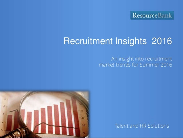 Talent and HR Solutions Recruitment Insights 2016 An insight into recruitment market trends for Summer 2016