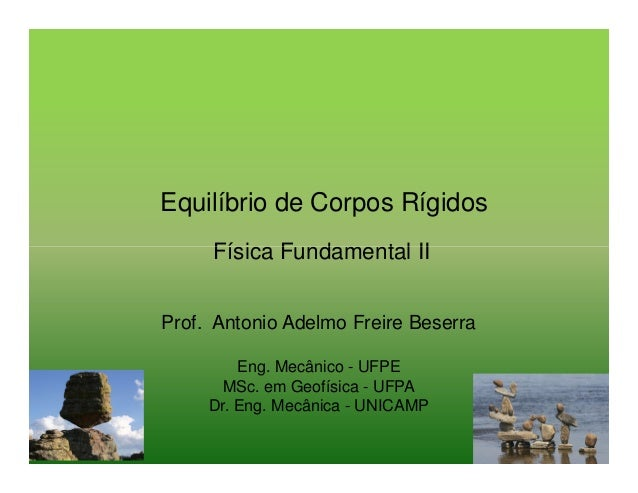 Equilíbrio de Corpos Rígidos Física Fundamental II Prof. Antonio Adelmo Freire Beserra Eng. Mecânico - UFPE MSc. em Geofís...